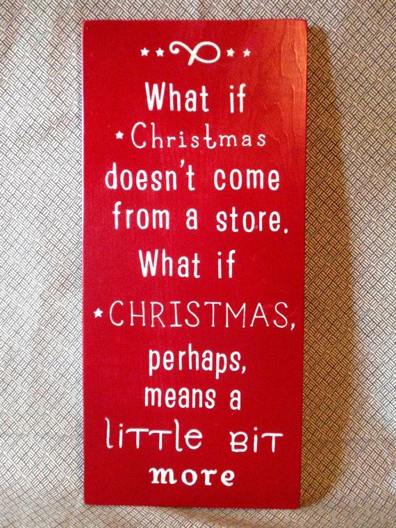 What if Christmas doesn't come from a store. What if Christmas perhaps, means a little bit more.