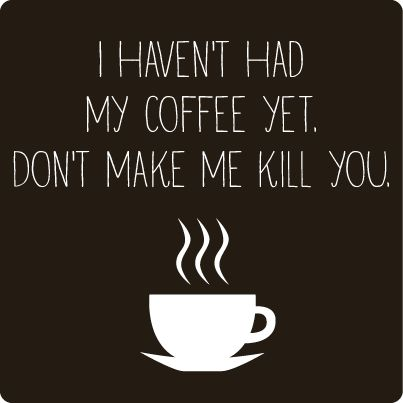 I haven't had my coffee yet...don't make me kill you.