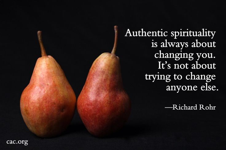 Authentic spirituality is always about changing you. It's not about trying to change anyone else. - Richard Rohr