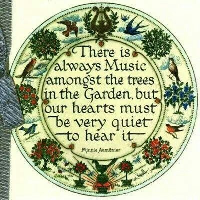 Listen...  There is always Music amongst the trees in the Garden, but our hearts must be very quiet to hear it.
