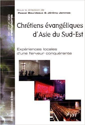 Chrétiens évangéliques d'Asie du Sud-Est : Expériences locales d'une ferveur conquérante - Pascal Bourdeaux