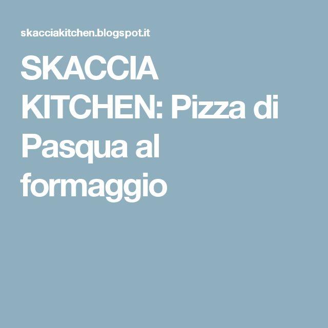 SKACCIA KITCHEN: Pizza di Pasqua al formaggio