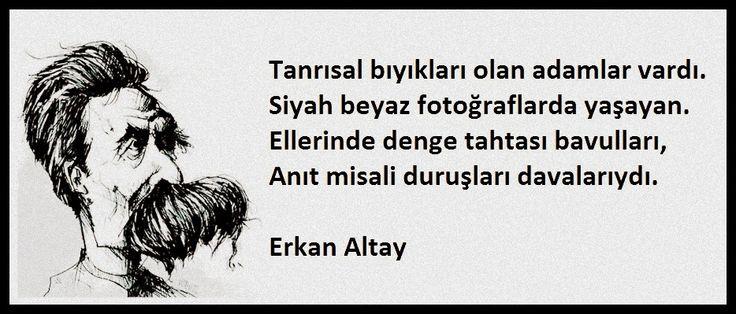 Tanrısal bıyıkları olan adamlar vardı Siyah beyaz fotoğraflarda yaşayan Ellerinde denge tahtası bavulları Anıt misali duruşları davalarıydı.  Erkan Altay
