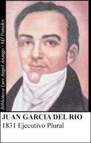 1831 - Juan García del Río °Cartagena de Indias en 1794/ Ciudad de México, el 13 de mayo de 1856 °Entre el 30 de abril y el 3 de mayo de 1831, secretario de Relaciones Exteriores y de lo Interior °Ejecutivo Plural