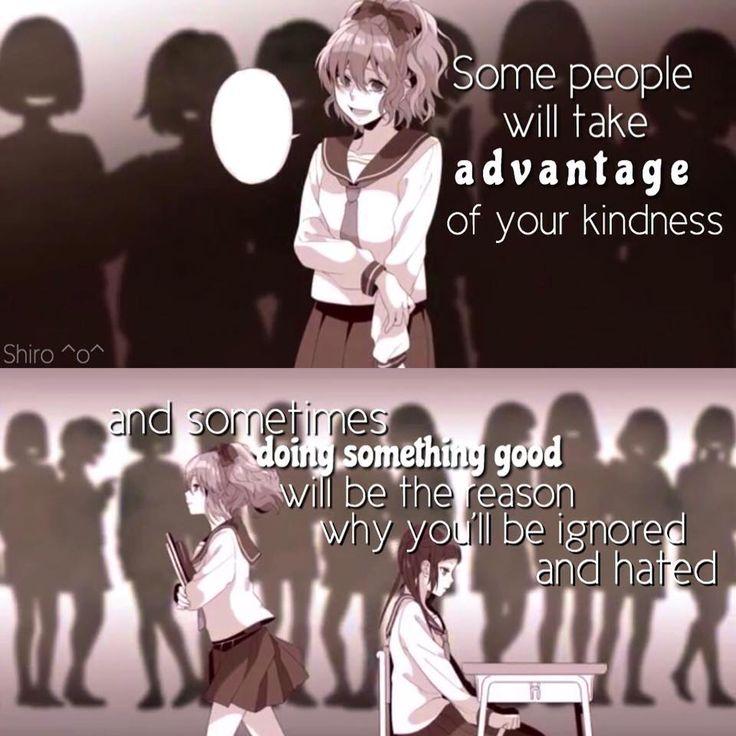 Traduction FR : Certaines personnes voudront prendre avantage de ta gentillesse et quelque fois faire de bonnes choses seront la raison du pourquoi tu es ignorée et haïe