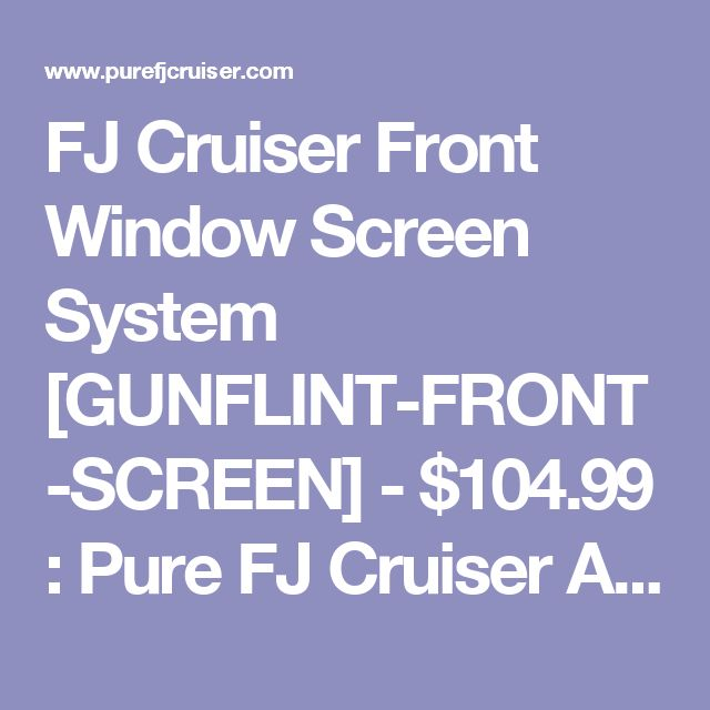 FJ Cruiser Front Window Screen System [GUNFLINT-FRONT-SCREEN] - $104.99 : Pure FJ Cruiser Accessories, Parts and Accessories for your Toyota FJ Cruiser