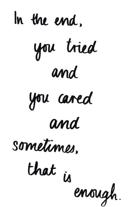 in the end, you tried and you cared and sometimes, that is enough. . .