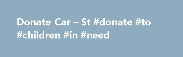 Donate Car – St #donate #to #children #in #need http://donate.remmont.com/donate-car-st-donate-to-children-in-need/  #donate to st jude # Donate a Car Online Donate Online to St. Jude Children's Research Hospital CARS™ accepts car donations for St. Jude Children's Research Hospital and over 500 other non-profit organizations throughout the United States. To donate your car, truck, RV, boat, motorcycle, or other vehicle to St. Jude Children's Research Hospital. please […]