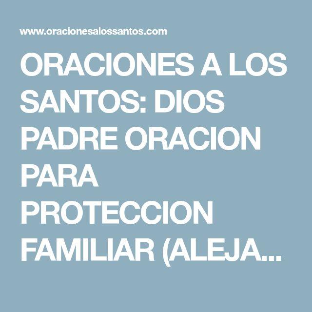 ORACIONES A LOS SANTOS: DIOS PADRE ORACION PARA PROTECCION FAMILIAR (ALEJAR MALAS PERSONAS, DAÑOS, TRAICIONES, ODIOS, MALOS VECINOS...)