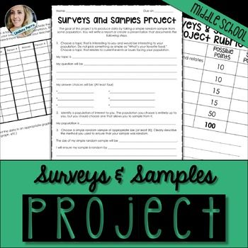 Surveys an samplesThis surveys and samples project has students create a survey question, deliver it to a population of interest, chart, graph and discuss the results. The project is 3 pages long, giving students space to work and show their results. A rubric is included.Available as part of the following bundles : Beyond The Worksheet7th Grade Math Curriculum Resources Mega BundleLindsay Perro.