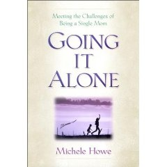 Going it Alone: Meeting the Challenges of Being a Single Mom by Michele Howe