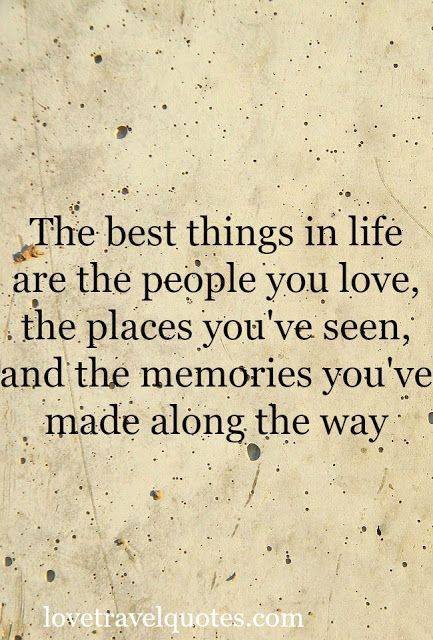 The best things in life are the people you love, the places you've seen, and the memories you've made along the way  - See more at: http://www.lovetravelquotes.com/2015/08/best-things-life-people-love.html#sthash.zlTwDGoo.dpuf