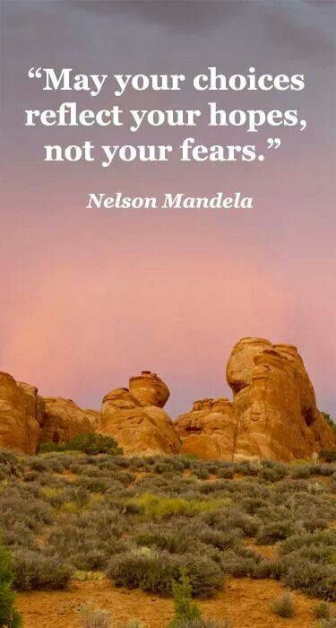 May your choices reflect your hopes, not your fears. -Nelson Mandela. Seek positives and what can be not what has been or what has hurt you. Be a better person.