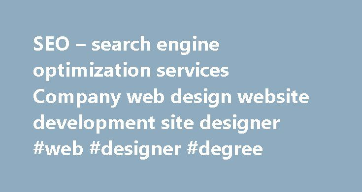SEO – search engine optimization services Company web design website development site designer #web #designer #degree http://sacramento.remmont.com/seo-search-engine-optimization-services-company-web-design-website-development-site-designer-web-designer-degree/  # SEO – Search Engine Optimization We don't think we are, we know We are the One! We know Professional SEO for serious website Promotion involves more than of its 60% on deep Analysis, Planning and Monitoring We have Hundreds (Yes…