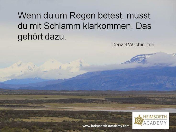 Wenn du um Regen betest, musst du mit Schlamm klarkommen. Das gehört dazu.  Denzel Washington