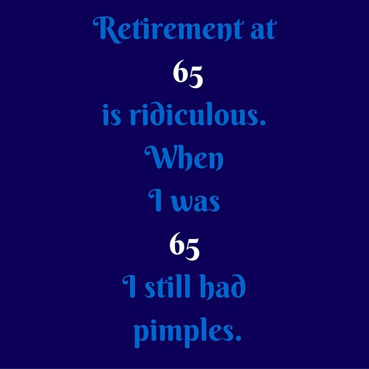 Retirement at 65 is ridiculous. When I was 65 I still had pimples. #QuotesYouLove #QuoteofTheDay #FunnyQuotes  Visit our website  for text status wallpapers.  www.quotesulove.com