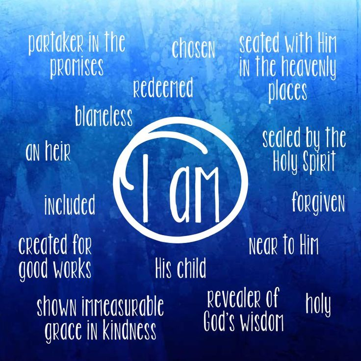 Ephesians 1 - 3  I am chosen, blameless, holy, redeemed, included, His child, seated with Him, forgiven...