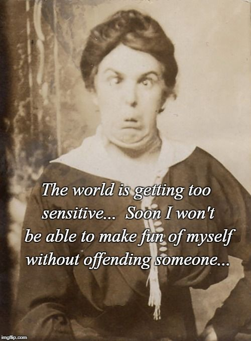 The #world is getting so #sensitive soon I won't be able to make fun of myself w/o #offending someone #LetsGetWordy