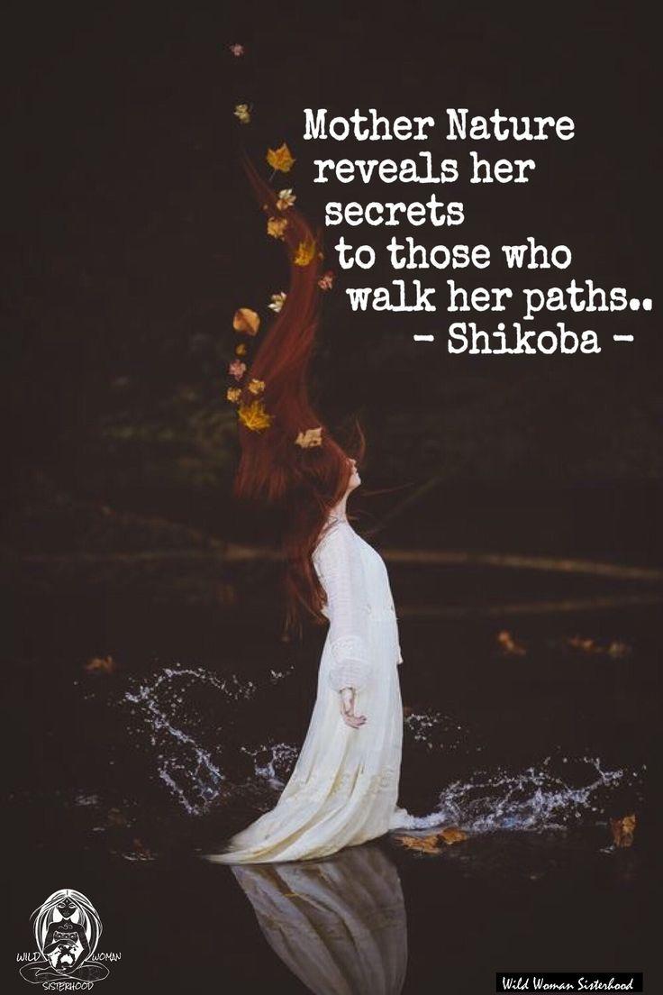Mother Nature reveals her secrets to those who walk her paths.. -Shikoba- WILD WOMAN SISTERHOOD™ #wildwomen #touchtheearth #earthenspirit