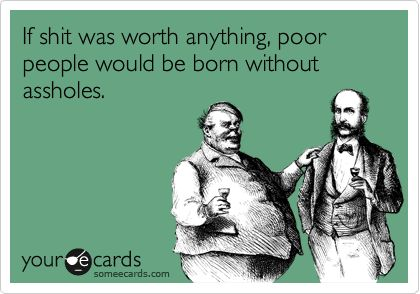 If shit was worth anything, poor people would be born without assholes.