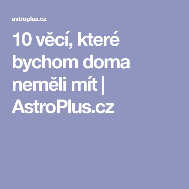 10 věcí, které bychom doma neměli mít   AstroPlus.cz