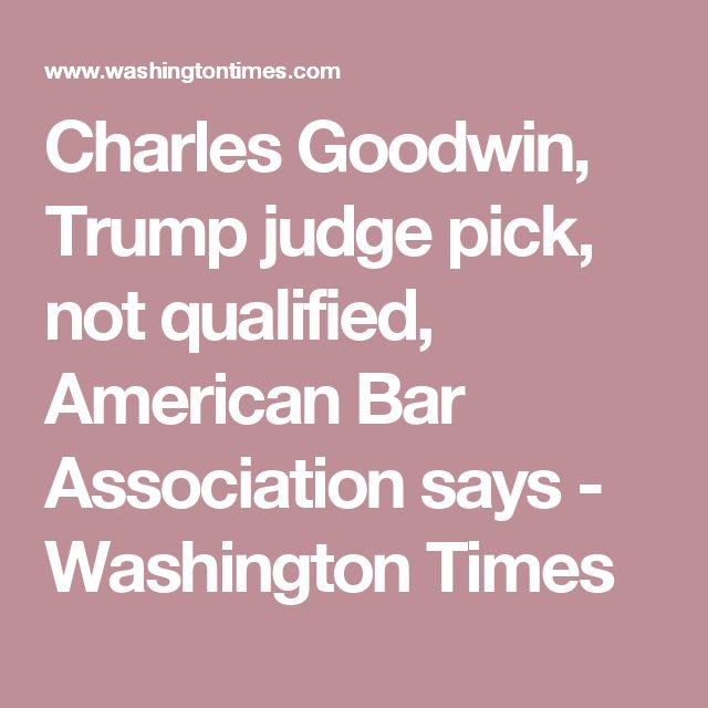 Charles Goodwin, Trump judge pick, not qualified, American Bar Association says - Washington Times