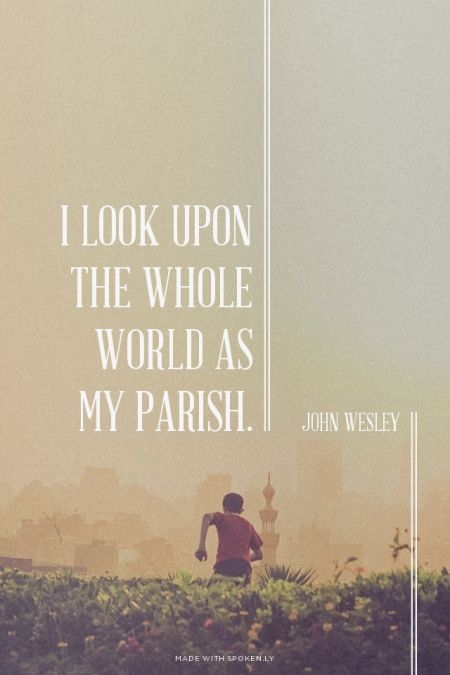 I look upon the whole world as my parish.  - John Wesley