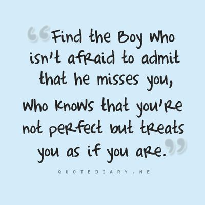 Find the boy who isn't afraid to admit he misses you and marry him.