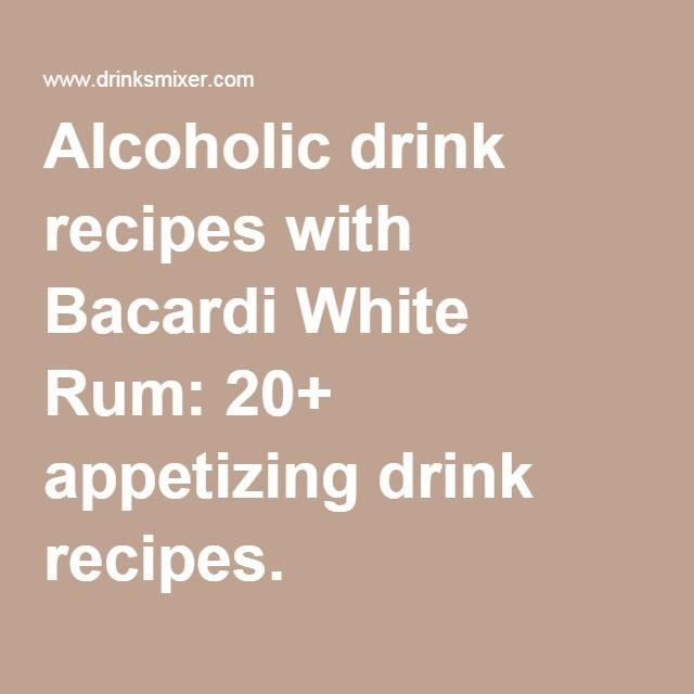Alcoholic drink recipes with Bacardi White Rum: 20+ appetizing drink recipes.