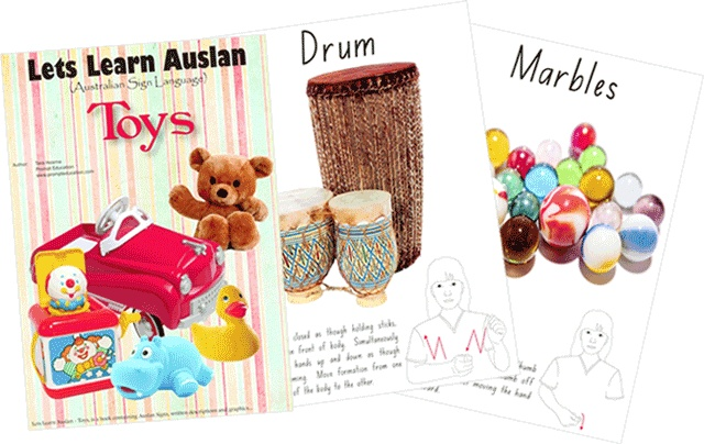 Toys - 26 pages of the most popular toys a child might want to play with.  One of the first books in Australia to incorporate Auslan (Australian Sign Language) and full colour graphics in an easy to understand manner $20.00