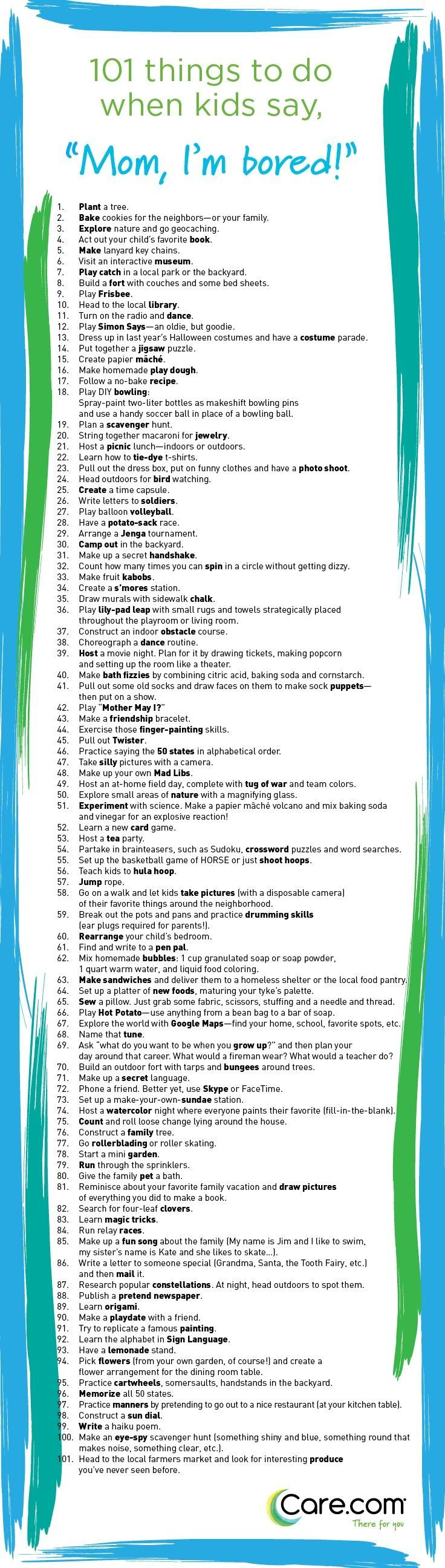 "101 Things to Do When Kids Say ""I'm Bored"" Nix boredom in the bud with this list of fun (and low cost, low stress) activities to keep your kids occupied and happy. http://www.care.com/child-care-101-things-to-do-when-kids-say-im-bored-p1017-q39171288.html"