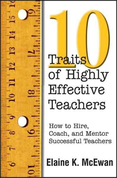 10 Traits of Highly Effective Teachers: How to Hire, Coach, and Mentor Successful Teachers