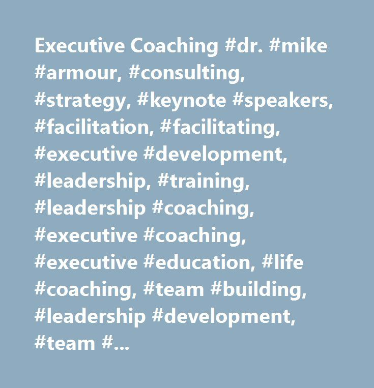 Executive Coaching #dr. #mike #armour, #consulting, #strategy, #keynote #speakers, #facilitation, #facilitating, #executive #development, #leadership, #training, #leadership #coaching, #executive #coaching, #executive #education, #life #coaching, #team #building, #leadership #development, #team #coaching, #executive #coaches, #executive #mentoring, #mentors…