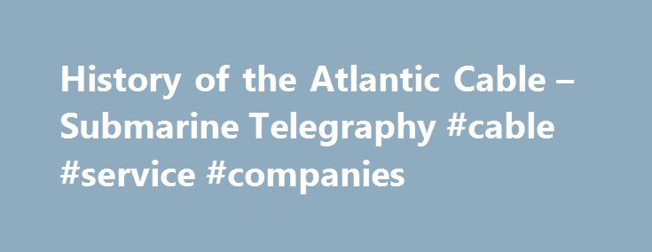 History of the Atlantic Cable – Submarine Telegraphy #cable #service #companies http://nashville.remmont.com/history-of-the-atlantic-cable-submarine-telegraphy-cable-service-companies/  # Samuel Morse Historic Site at Locust Grove, Poughkeepsie – the house and grounds owned by Morse from 1851 to 1872, now a National Historic Landmark. The Morse Exhibit in the Visitor Center displays a number of Morse s paintings, together with some telegraph and cable artifacts. Guided house tours are…