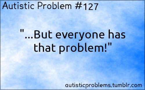 "Autistic Problem #127: ""…But everyone has that problem!"" [submitted by http://yousillyqueer.tumblr.com/ ]"