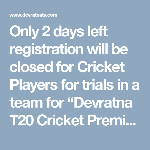 "Only 2 days left registration will be closed for Cricket Players for trials in a team   for ""Devratna T20 Cricket Premiere League-2017"" "" Devratna T20 Cricket Championship Registration for free trial for cricket players under age group of 16-23 Years will be closes on 15/08/2017. To participate in Devratna cricket league kindly registers the detail on given link for trial. Online Free Registration for Cricket Players (16-23 Years) https://www.devratnatv.com/register.php We have received more…"