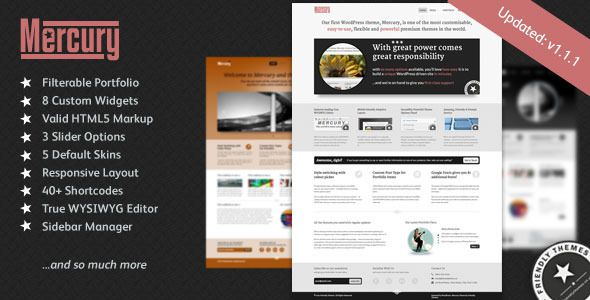 Mercury Business Portfolio Theme by FriendlyThemes   http://themeforest.net/item/mercury-business-portfolio-theme-by-friendlythemes/498870?ref=damiamio      A theme for WordPress beginners and veterans alike 	 Whether you're brand new to WordPress or a seasoned pro, Mercury from Friendly Themes caters for you with its incredibly powerful but easy-to-use options panel and ground-breaking 'real' WYSIWYG editor. Each blog post, page or portfolio item can be completely unique using the…