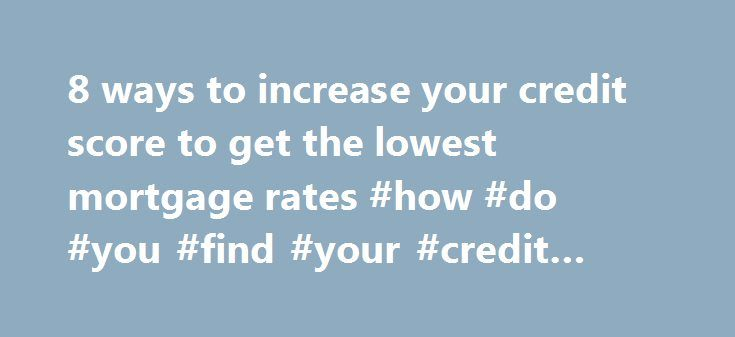 8 ways to increase your credit score to get the lowest mortgage rates #how #do #you #find #your #credit #score http://credit-loan.remmont.com/8-ways-to-increase-your-credit-score-to-get-the-lowest-mortgage-rates-how-do-you-find-your-credit-score/  #how to check your credit score # 8 ways to increase your credit score to get the lowest mortgage rates Sep 04, 2015 Mitch Strohm. HSH.com If you're seeking the best deal on a mortgage, you'll need to give your credit some serious attention. Your…