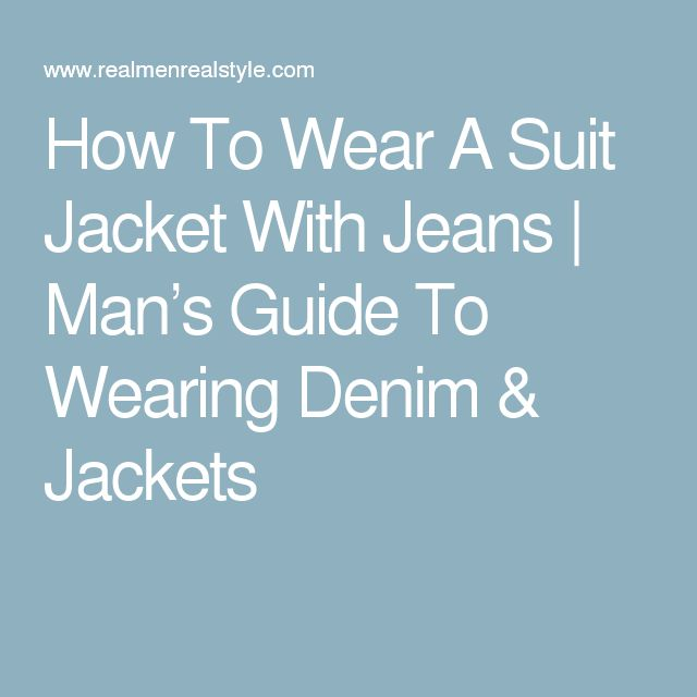How To Wear A Suit Jacket With Jeans | Man's Guide To Wearing Denim & Jackets