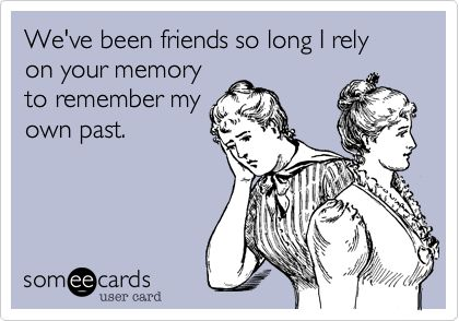 We've been friends so long I rely on your memory to remember my own past.