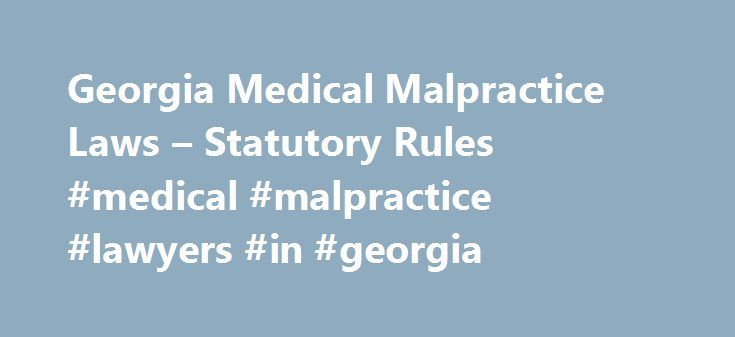 Georgia Medical Malpractice Laws – Statutory Rules #medical #malpractice #lawyers #in #georgia http://south-sudan.nef2.com/georgia-medical-malpractice-laws-statutory-rules-medical-malpractice-lawyers-in-georgia/  # Georgia Medical Malpractice Laws Statutory Rules If you think you might have a viable medical malpractice case in Georgia, you're likely wondering about the different state laws that might affect your injury claim. In this article, we'll discuss a few key Georgia laws, including…