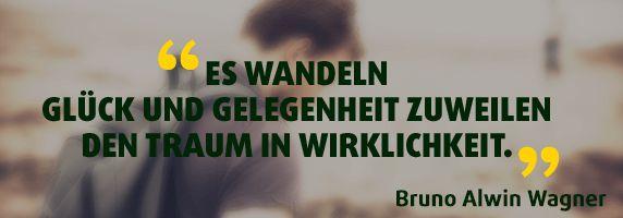 Es wandeln Glück und Gelegenheit zuweilen den Traum in Wirklichkeit. Zitat Bruno Alwin Wagner