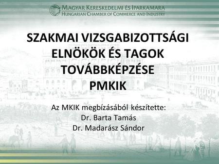 SZAKMAI VIZSGABIZOTTSÁGI ELNÖKÖK ÉS TAGOK TOVÁBBKÉPZÉSE PMKIK Az MKIK megbízásából készítette: Dr. Barta Tamás Dr. Madarász Sándor.