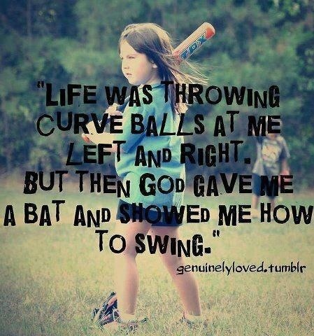 Life was throwing me curveballs...God gave me a bat and showed me how to swing.     Softball!