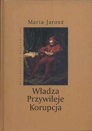 Władza. Przywileje. Korupcja, Maria Jarosz, PWN, 2004, http://www.antykwariat.nepo.pl/wladza-przywileje-korupcja-maria-jarosz-p-14385.html