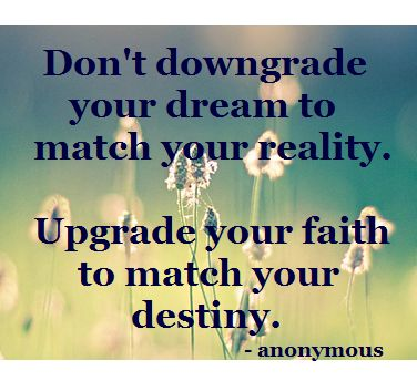 Don't downgrade your dream to match your reality. Upgrade your faith to match your destiny.