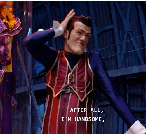 Robbie Rotten of Lazytown. He knows.