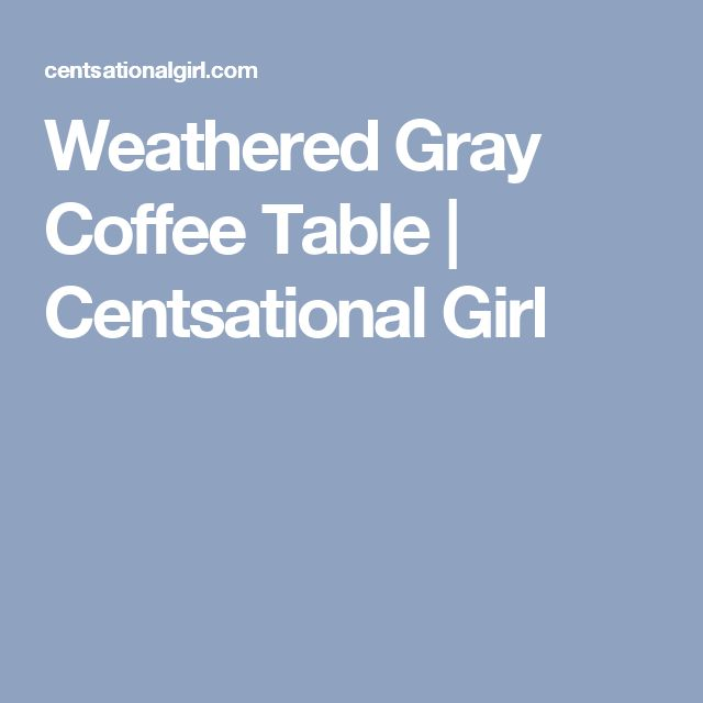 Weathered Gray Coffee Table | Centsational Girl