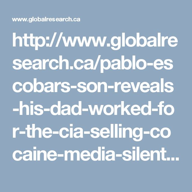 http://www.globalresearch.ca/pablo-escobars-son-reveals-his-dad-worked-for-the-cia-selling-cocaine-media-silent/5576222#sthash.kXtYZXZH.qjtu