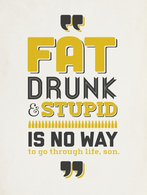 Fat, drunk, and stupid is no way to go through life son! haha Dad you loved this movie